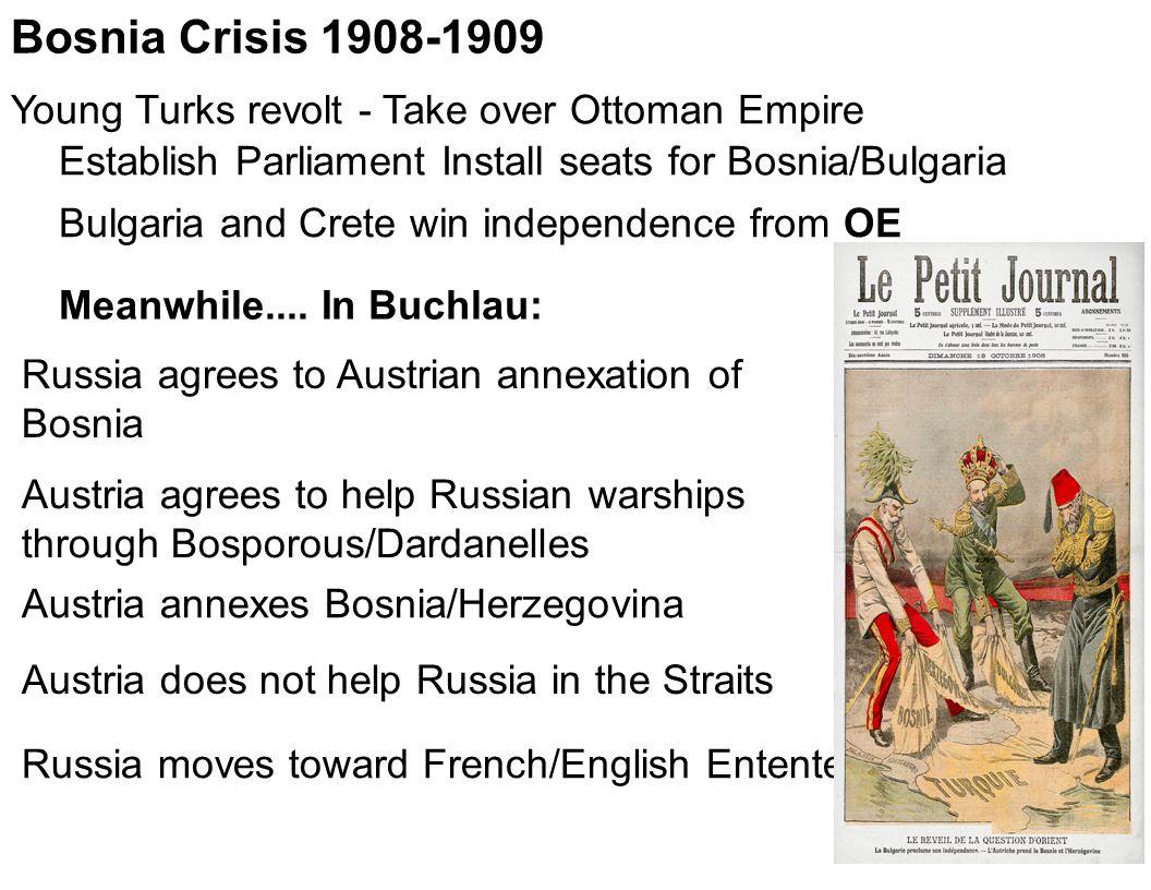 Bosnia Crisis 1908-1909 Young Turks revolt - Take over Ottoman Empire Establish Parliament Install seats for Bosnia/Bulgaria Bulgaria and Crete win in