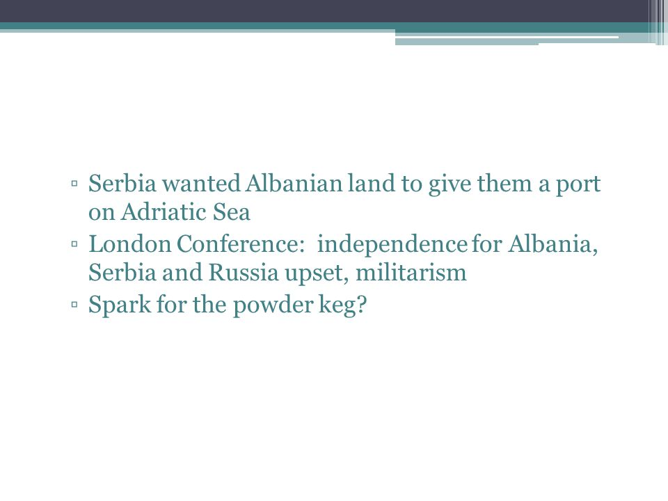 ▫Serbia wanted Albanian land to give them a port on Adriatic Sea ▫London Conference: independence for Albania, Serbia and Russia upset, militarism ▫Spark for the powder keg