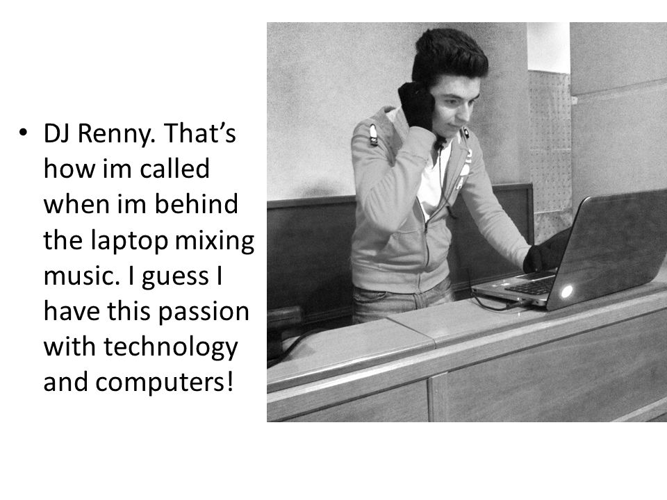 DJ Renny. That's how im called when im behind the laptop mixing music.