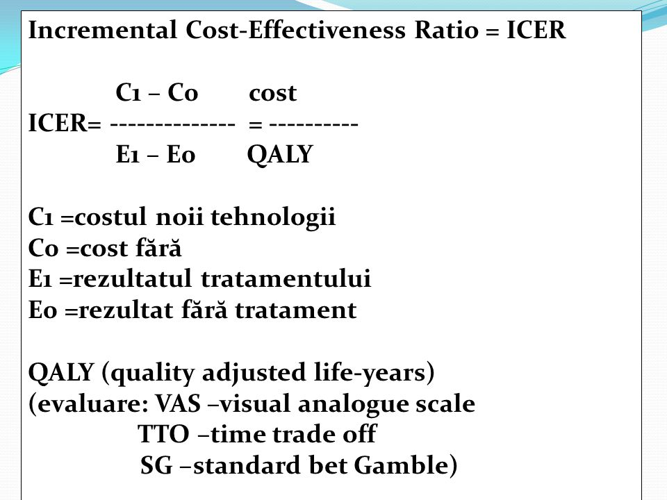 Incremental Cost-Effectiveness Ratio = ICER C1 – C0 cost ICER= -------------- = ---------- E1 – E0 QALY C1 =costul noii tehnologii C0 =cost f ă r ă E1 =rezultatul tratamentului E0 =rezultat f ă r ă tratament QALY (quality adjusted life-years) (evaluare: VAS –visual analogue scale TTO –time trade off SG –standard bet Gamble)