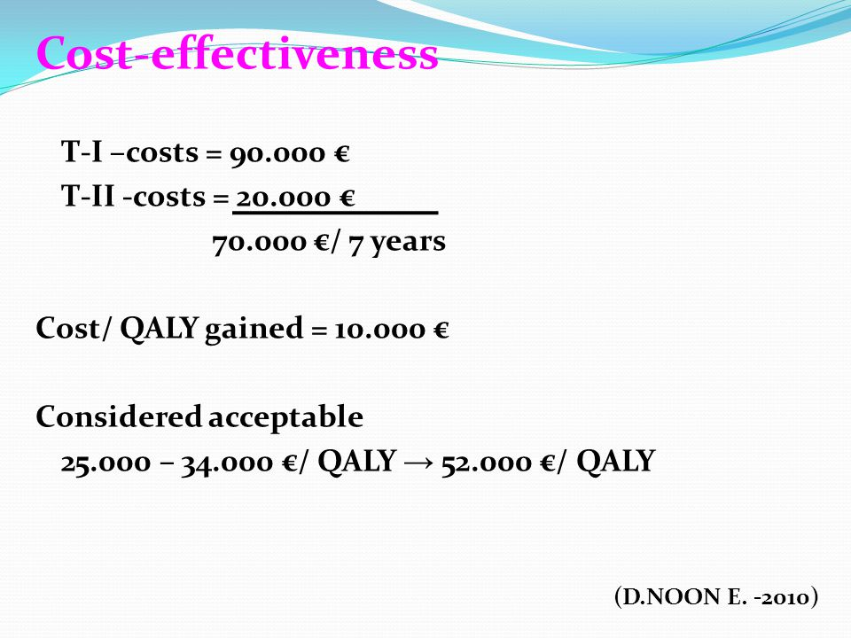 Cost-effectiveness T-I –costs = 90.000 € T-II -costs = 20.000 € 70.000 €/ 7 years Cost/ QALY gained = 10.000 € Considered acceptable 25.000 – 34.000 €/ QALY → 52.000 €/ QALY (D.NOON E.