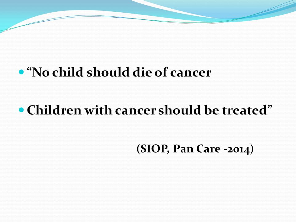 """No child should die of cancer Children with cancer should be treated"" (SIOP, Pan Care -2014)"