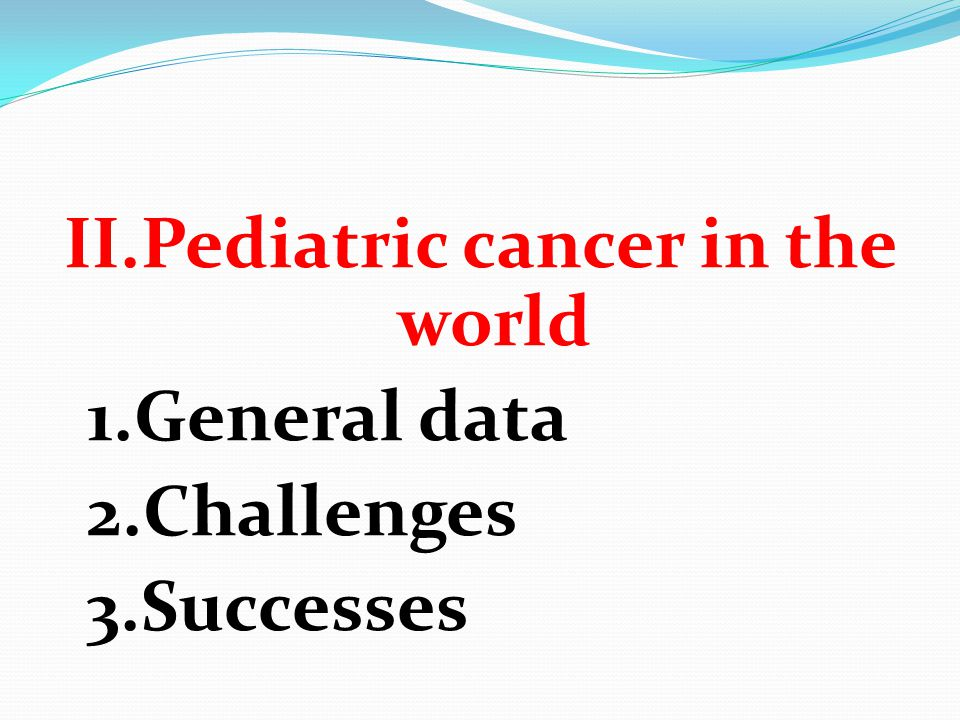 II.Pediatric cancer in the world 1.General data 2.Challenges 3.Successes