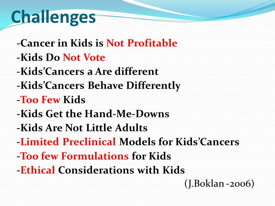 Challenges -Cancer in Kids is Not Profitable -Kids Do Not Vote -Kids'Cancers a Are different -Kids'Cancers Behave Differently -Too Few Kids -Kids Get
