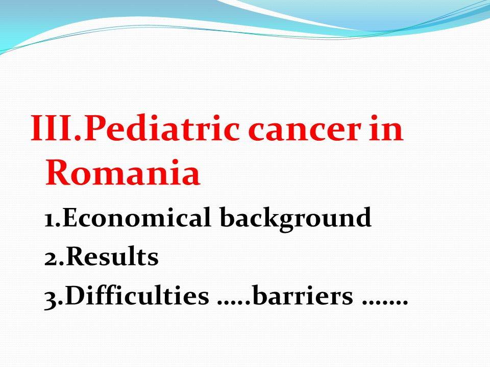 III.Pediatric cancer in Romania 1.Economical background 2.Results 3.Difficulties …..barriers …….