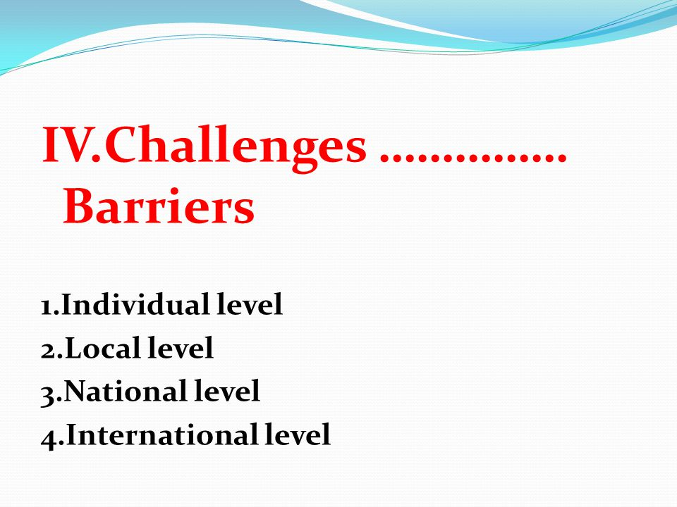 IV.Challenges …………… Barriers 1.Individual level 2.Local level 3.National level 4.International level