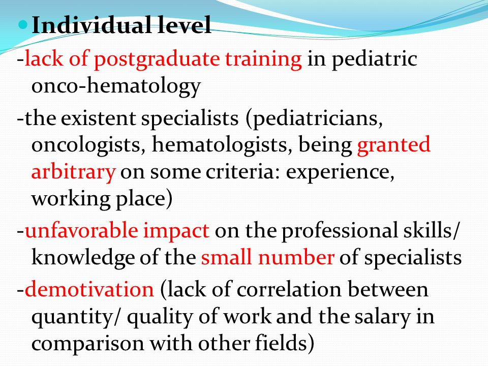 Individual level -lack of postgraduate training in pediatric onco-hematology -the existent specialists (pediatricians, oncologists, hematologists, being granted arbitrary on some criteria: experience, working place) -unfavorable impact on the professional skills/ knowledge of the small number of specialists -demotivation (lack of correlation between quantity/ quality of work and the salary in comparison with other fields)