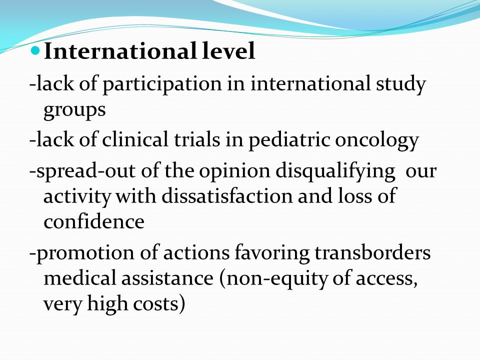 International level -lack of participation in international study groups -lack of clinical trials in pediatric oncology -spread-out of the opinion disqualifying our activity with dissatisfaction and loss of confidence -promotion of actions favoring transborders medical assistance (non-equity of access, very high costs)