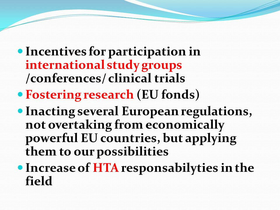 Incentives for participation in international study groups /conferences/ clinical trials Fostering research (EU fonds) Inacting several European regulations, not overtaking from economically powerful EU countries, but applying them to our possibilities Increase of HTA responsabilyties in the field
