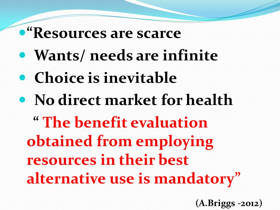 Resources are scarce Wants/ needs are infinite Choice is inevitable No direct market for health The benefit evaluation obtained from employing resources in their best alternative use is mandatory (A.Briggs -2012)