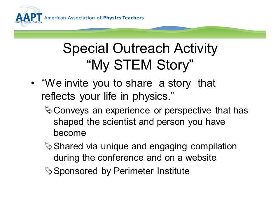 Special Outreach Activity My STEM Story We invite you to share a story that reflects your life in physics.  Conveys an experience or perspective that has shaped the scientist and person you have become  Shared via unique and engaging compilation during the conference and on a website  Sponsored by Perimeter Institute