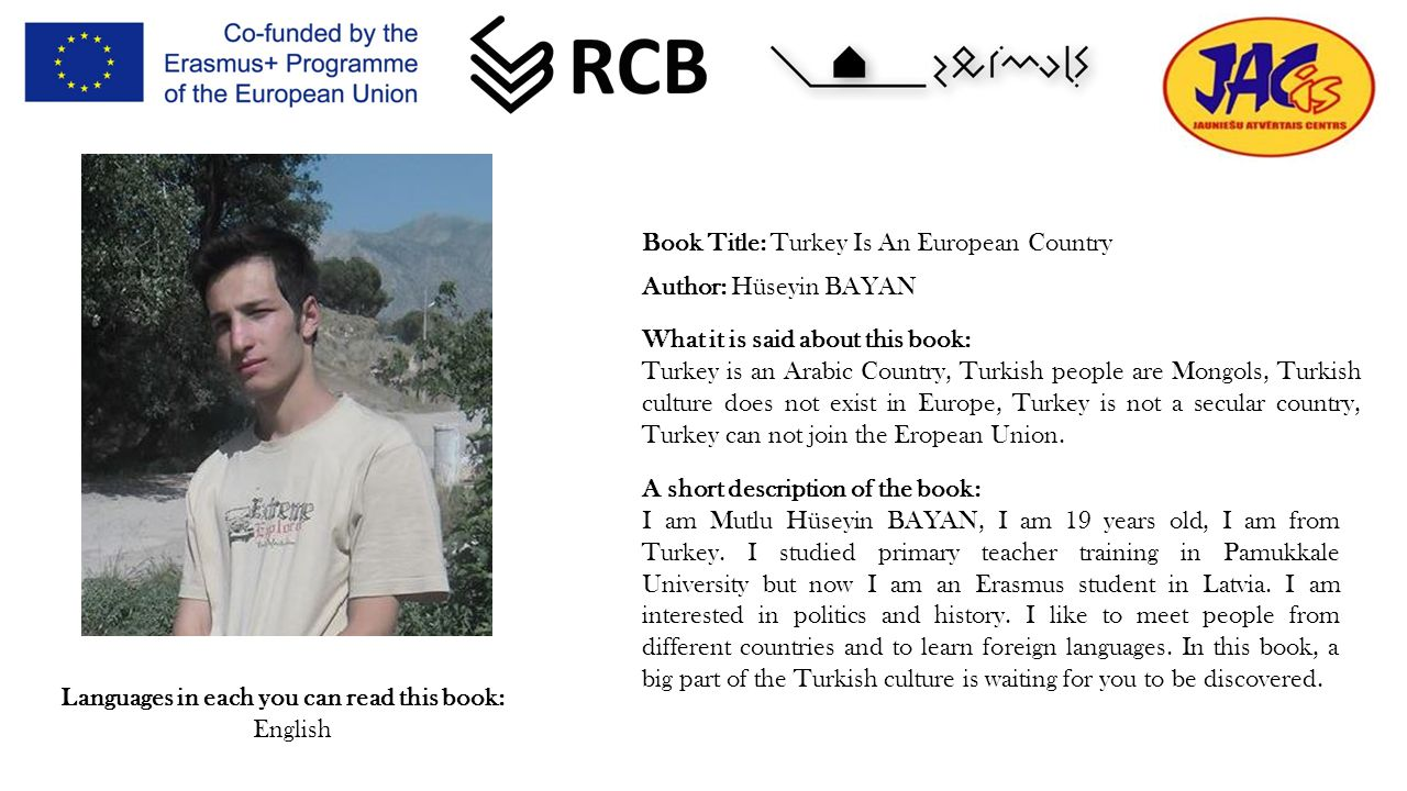 Book Title: Turkey Is An European Country Author: Hüseyin BAYAN Languages in each you can read this book: English What it is said about this book: Turkey is an Arabic Country, Turkish people are Mongols, Turkish culture does not exist in Europe, Turkey is not a secular country, Turkey can not join the Eropean Union.