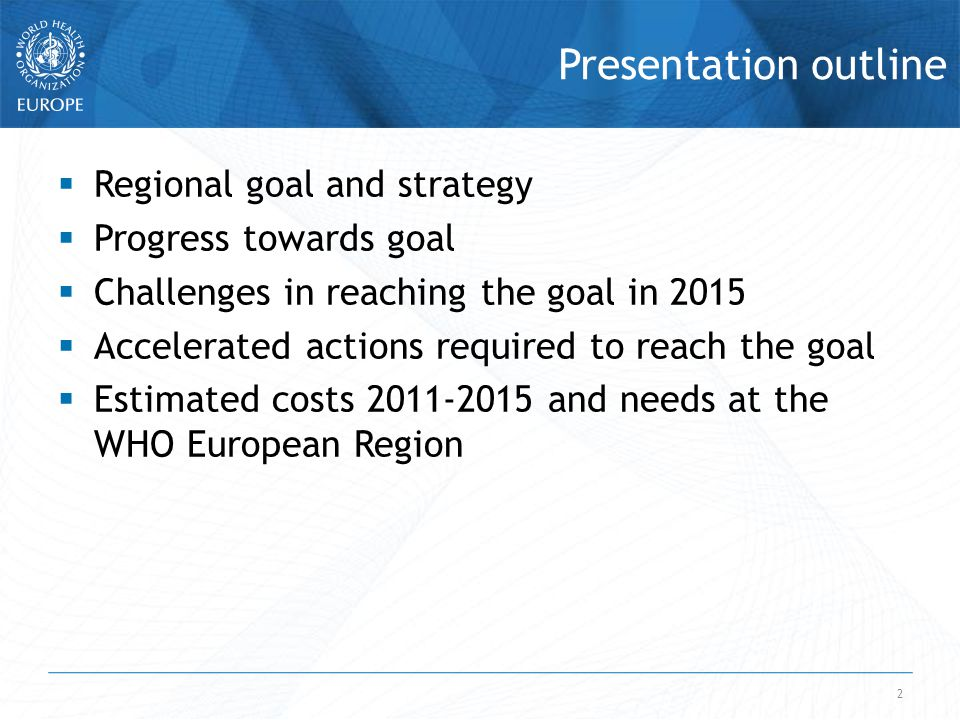 2 Presentation outline  Regional goal and strategy  Progress towards goal  Challenges in reaching the goal in 2015  Accelerated actions required to reach the goal  Estimated costs 2011-2015 and needs at the WHO European Region