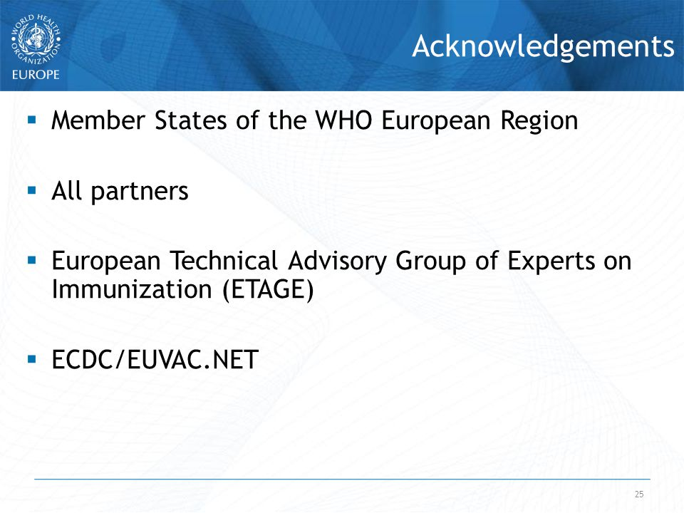 25 Acknowledgements  Member States of the WHO European Region  All partners  European Technical Advisory Group of Experts on Immunization (ETAGE)  ECDC/EUVAC.NET