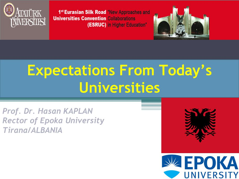 Expectations From Today's Universities Prof. Dr. Hasan KAPLAN Rector of Epoka University Tirana/ALBANIA