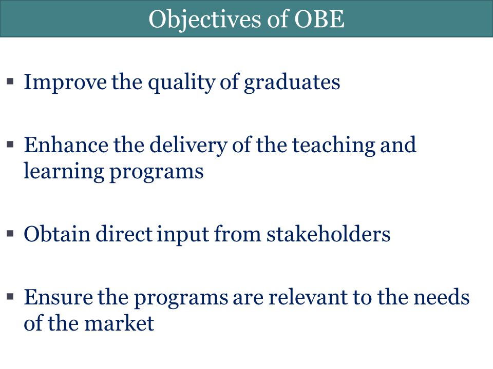 Objectives of OBE  Improve the quality of graduates  Enhance the delivery of the teaching and learning programs  Obtain direct input from stakehold