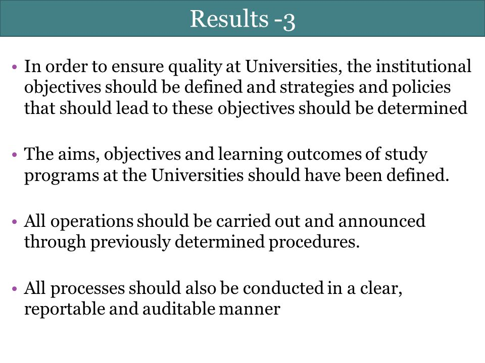 Results -3 In order to ensure quality at Universities, the institutional objectives should be defined and strategies and policies that should lead to these objectives should be determined The aims, objectives and learning outcomes of study programs at the Universities should have been defined.