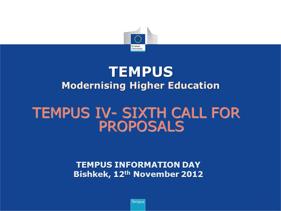 TEMPUS IV- SIXTH CALL FOR PROPOSALS 1 TEMPUS Modernising Higher Education TEMPUS INFORMATION DAY Bishkek, 12 th November 2012