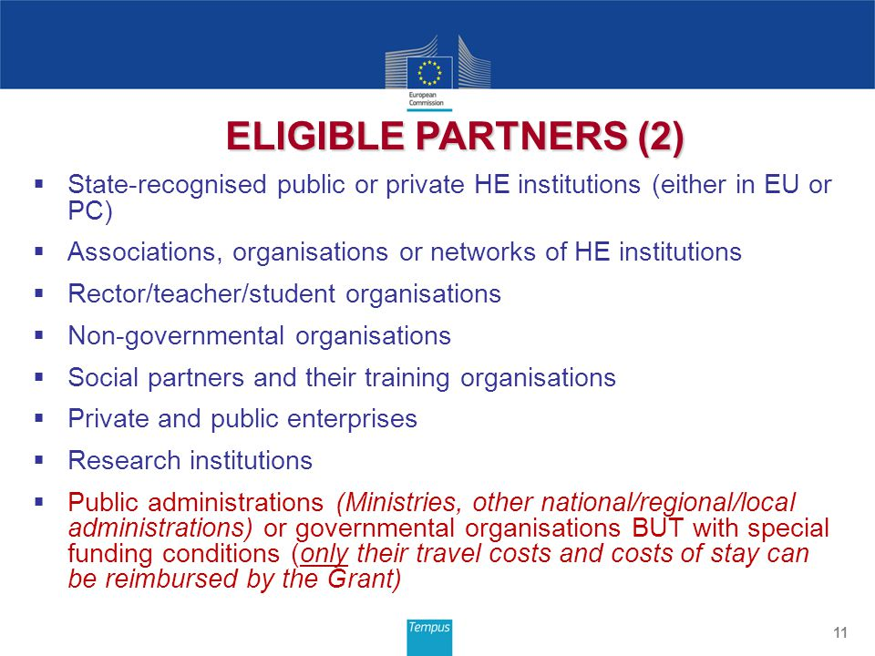  State-recognised public or private HE institutions (either in EU or PC)  Associations, organisations or networks of HE institutions  Rector/teacher/student organisations  Non-governmental organisations  Social partners and their training organisations  Private and public enterprises  Research institutions  Public administrations (Ministries, other national/regional/local administrations) or governmental organisations BUT with special funding conditions (only their travel costs and costs of stay can be reimbursed by the Grant) 11 ELIGIBLE PARTNERS (2)