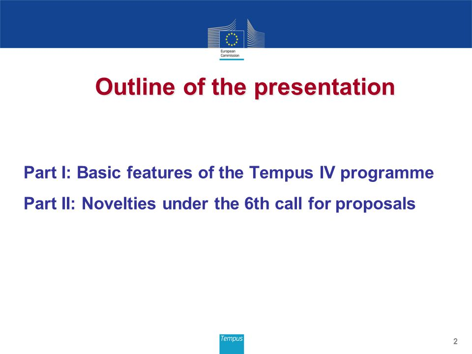 Part I: Basic features of the Tempus IV programme Part II: Novelties under the 6th call for proposals 2 Outline of the presentation
