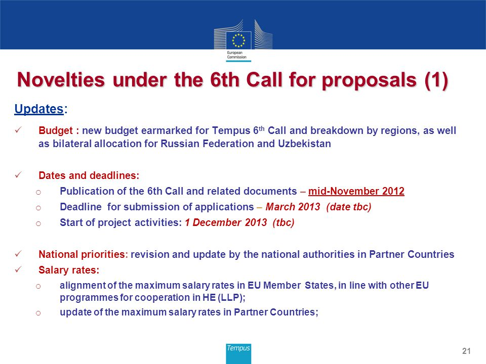 Novelties under the 6th Call for proposals (1) Updates: Budget : new budget earmarked for Tempus 6 th Call and breakdown by regions, as well as bilateral allocation for Russian Federation and Uzbekistan Dates and deadlines: o Publication of the 6th Call and related documents – mid-November 2012 o Deadline for submission of applications – March 2013 (date tbc) o Start of project activities: 1 December 2013 (tbc) National priorities: revision and update by the national authorities in Partner Countries Salary rates: o alignment of the maximum salary rates in EU Member States, in line with other EU programmes for cooperation in HE (LLP); o update of the maximum salary rates in Partner Countries; 21