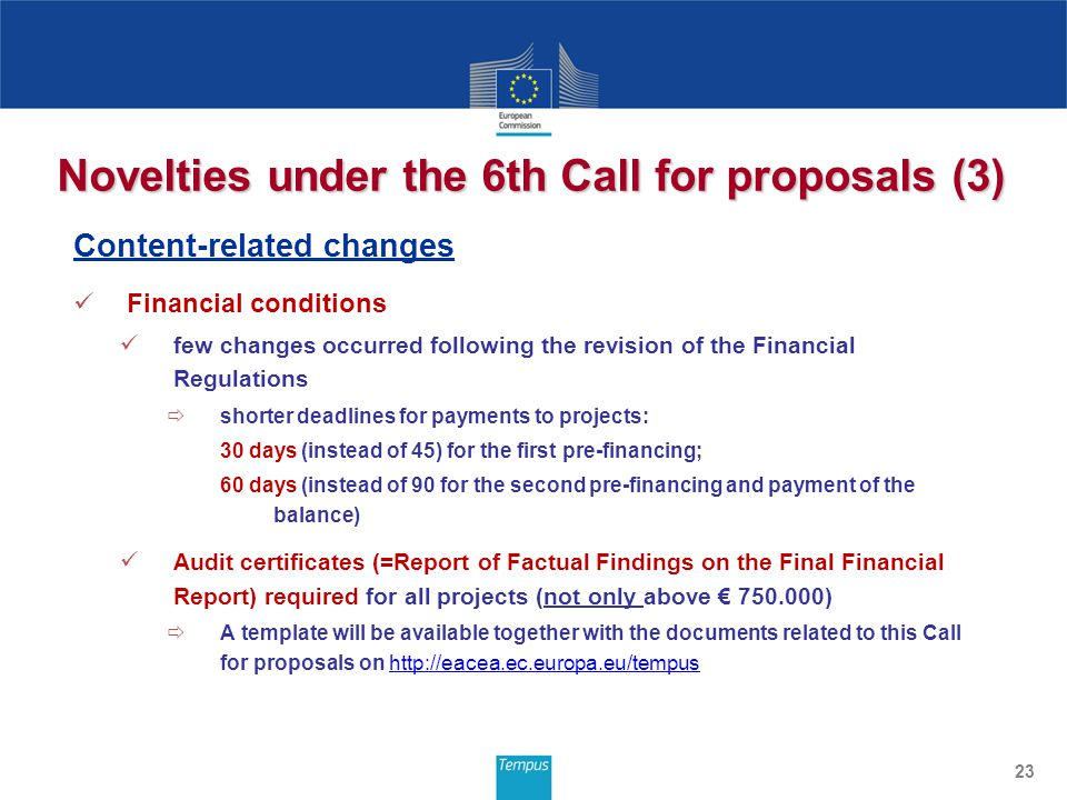 Novelties under the 6th Call for proposals (3) Content-related changes Financial conditions few changes occurred following the revision of the Financial Regulations  shorter deadlines for payments to projects: 30 days (instead of 45) for the first pre-financing; 60 days (instead of 90 for the second pre-financing and payment of the balance) Audit certificates (=Report of Factual Findings on the Final Financial Report) required for all projects (not only above € 750.000)  A template will be available together with the documents related to this Call for proposals on http://eacea.ec.europa.eu/tempushttp://eacea.ec.europa.eu/tempus 23
