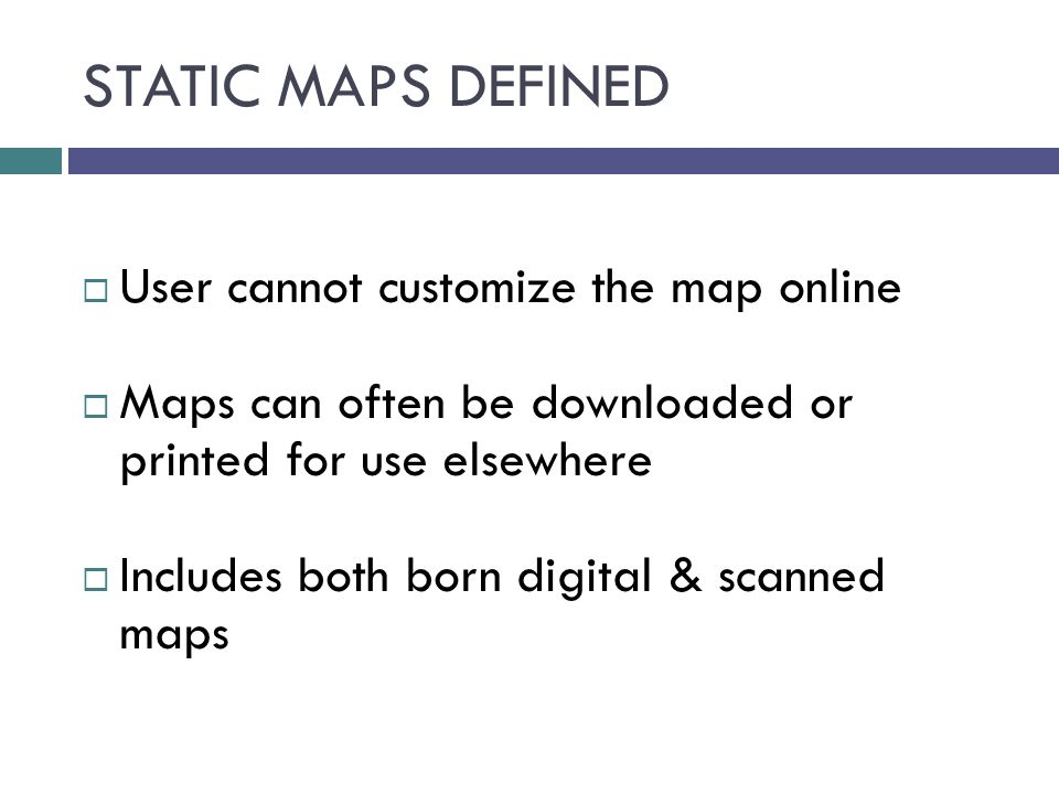 STATIC MAPS DEFINED  User cannot customize the map online  Maps can often be downloaded or printed for use elsewhere  Includes both born digital &