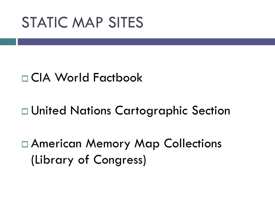 STATIC MAP SITES  CIA World Factbook  United Nations Cartographic Section  American Memory Map Collections (Library of Congress)