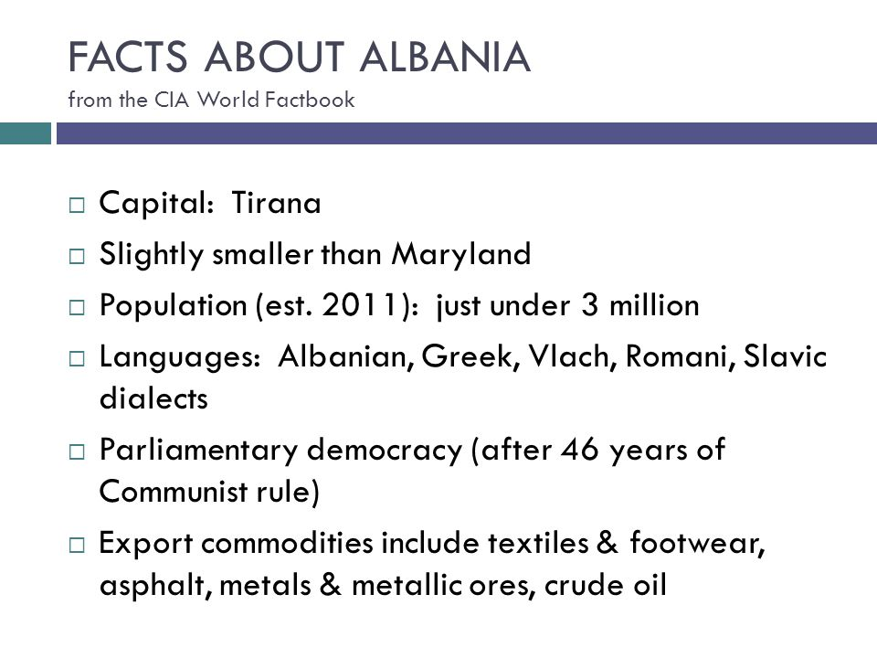 FACTS ABOUT ALBANIA from the CIA World Factbook  Capital: Tirana  Slightly smaller than Maryland  Population (est. 2011): just under 3 million  La
