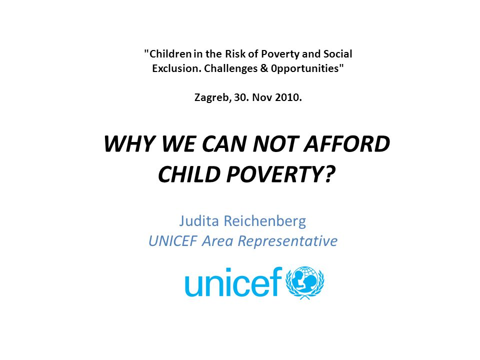 Judita Reichenberg UNICEF Area Representative WHY WE CAN NOT AFFORD CHILD POVERTY.