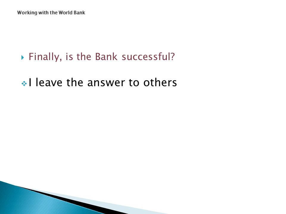  Finally, is the Bank successful  I leave the answer to others Working with the World Bank