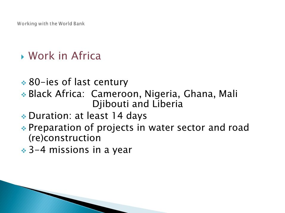  Work in Africa  80-ies of last century  Black Africa: Cameroon, Nigeria, Ghana, Mali Djibouti and Liberia  Duration: at least 14 days  Preparation of projects in water sector and road (re)construction  3-4 missions in a year