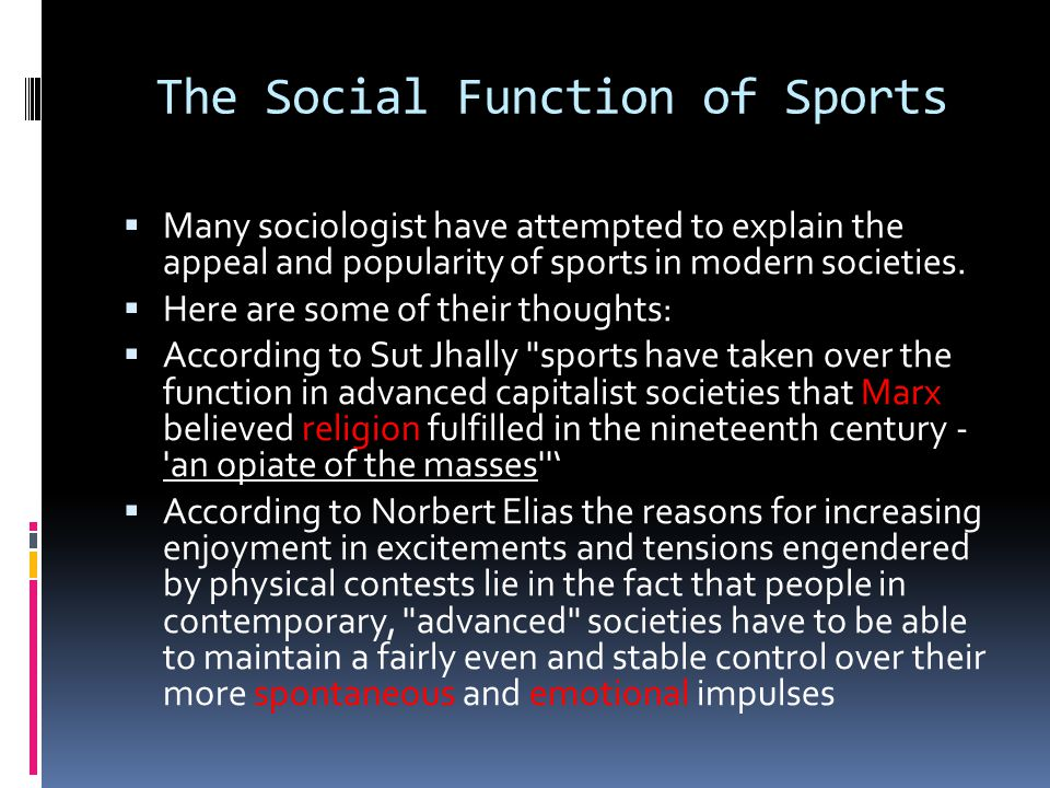 The Social Function of Sports  Many sociologist have attempted to explain the appeal and popularity of sports in modern societies.