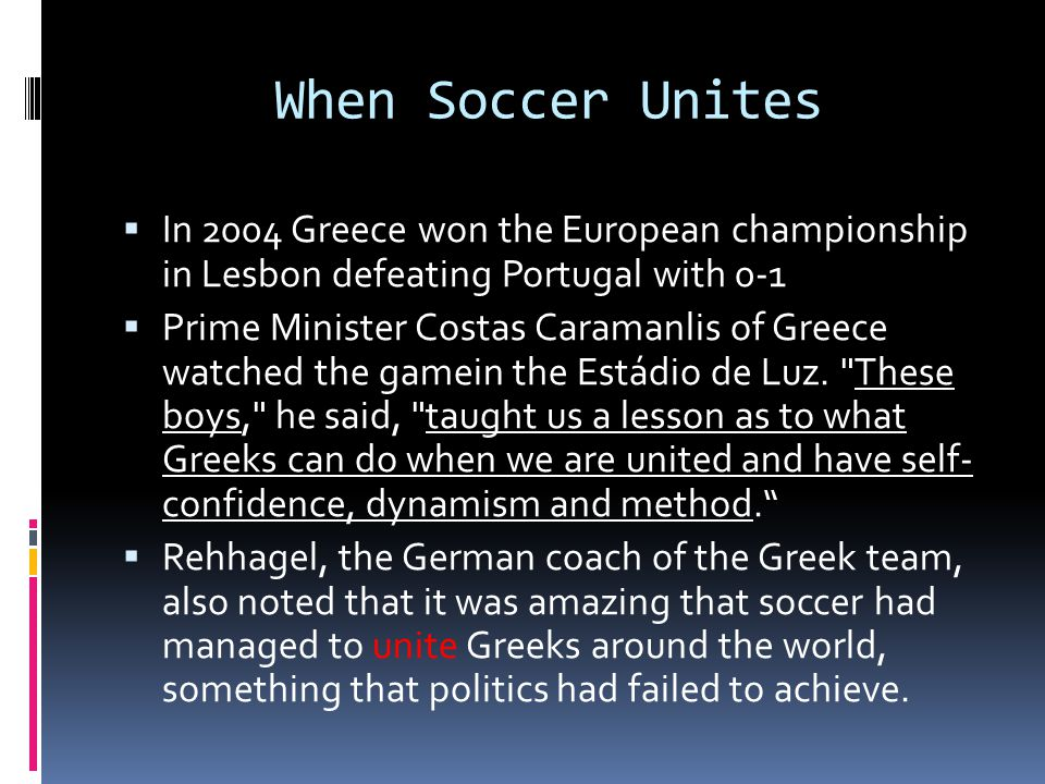 When Soccer Unites  In 2004 Greece won the European championship in Lesbon defeating Portugal with 0-1  Prime Minister Costas Caramanlis of Greece watched the gamein the Estádio de Luz.