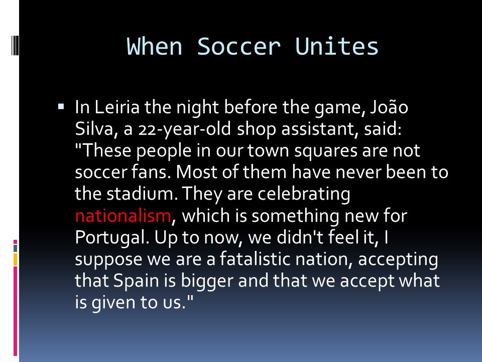 When Soccer Unites  In Leiria the night before the game, João Silva, a 22-year-old shop assistant, said: These people in our town squares are not soccer fans.