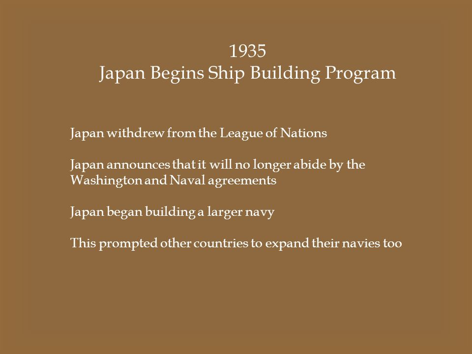 1935 Japan Begins Ship Building Program Japan withdrew from the League of Nations Japan announces that it will no longer abide by the Washington and N