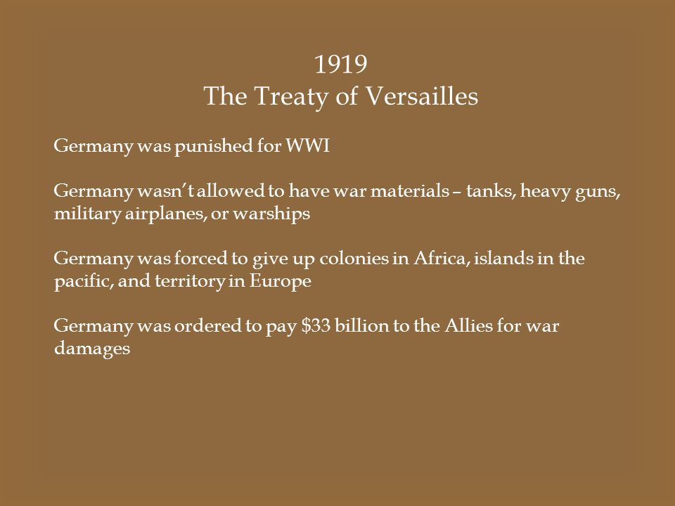 1919 The Treaty of Versailles Germany was punished for WWI Germany wasn't allowed to have war materials – tanks, heavy guns, military airplanes, or wa