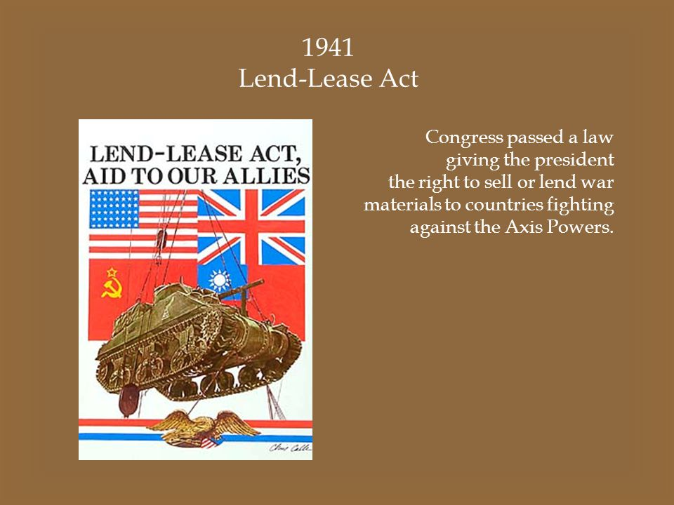 1941 Lend-Lease Act Congress passed a law giving the president the right to sell or lend war materials to countries fighting against the Axis Powers.