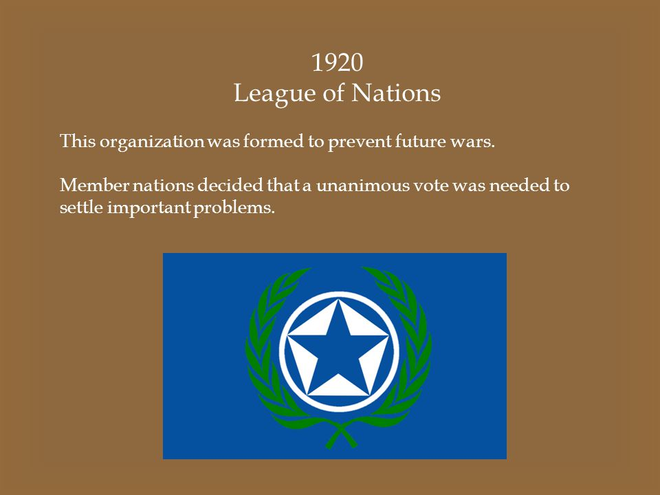 1920 League of Nations This organization was formed to prevent future wars. Member nations decided that a unanimous vote was needed to settle importan