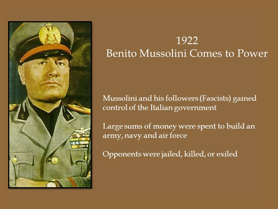 1922 Benito Mussolini Comes to Power Mussolini and his followers (Fascists) gained control of the Italian government Large sums of money were spent to