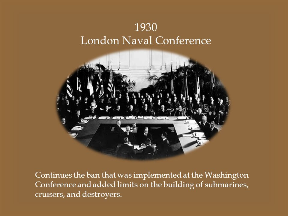 1930 London Naval Conference Continues the ban that was implemented at the Washington Conference and added limits on the building of submarines, cruis
