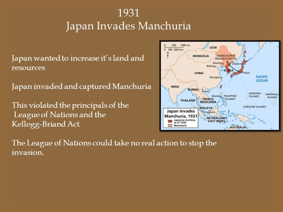 1931 Japan Invades Manchuria Japan wanted to increase it's land and resources Japan invaded and captured Manchuria This violated the principals of the