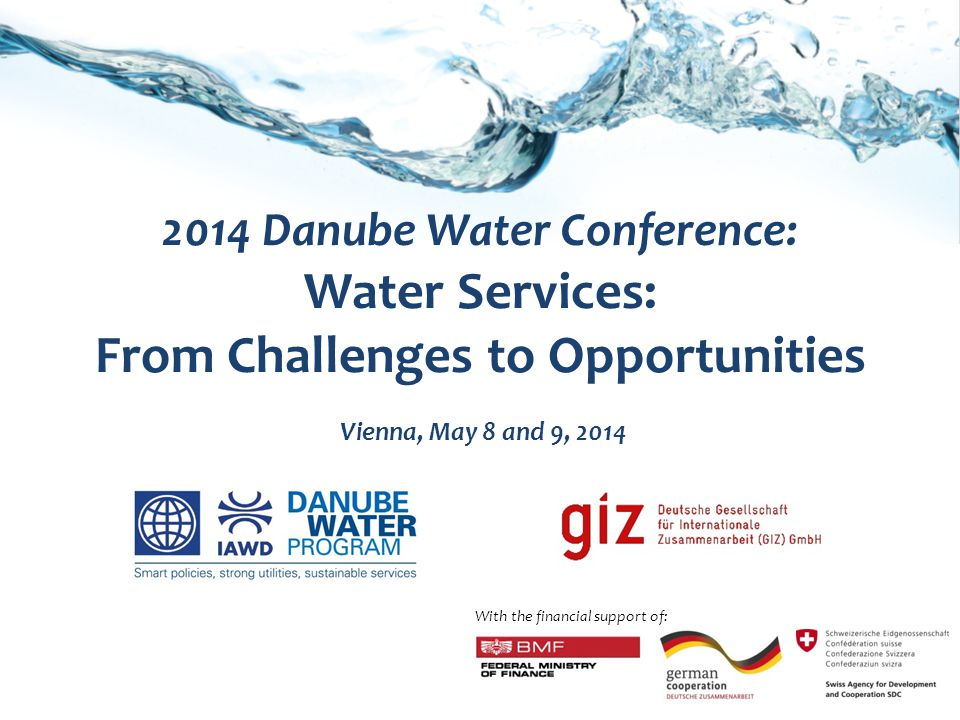 2014 Danube Water Conference: Water Services: From Challenges to Opportunities Vienna, May 8 and 9, 2014 With the financial support of: