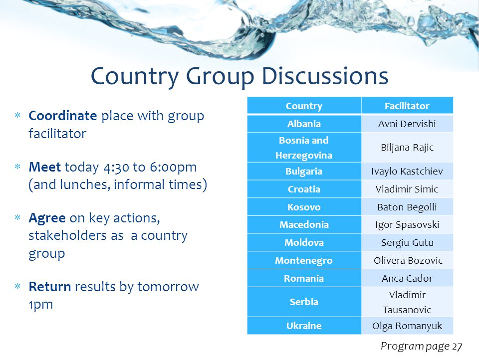  Coordinate place with group facilitator  Meet today 4:30 to 6:00pm (and lunches, informal times)  Agree on key actions, stakeholders as a country group  Return results by tomorrow 1pm Country Group Discussions Program page 27 CountryFacilitator AlbaniaAvni Dervishi Bosnia and Herzegovina Biljana Rajic BulgariaIvaylo Kastchiev CroatiaVladimir Simic KosovoBaton Begolli MacedoniaIgor Spasovski MoldovaSergiu Gutu Montenegro Olivera Bozovic RomaniaAnca Cador Serbia Vladimir Tausanovic UkraineOlga Romanyuk