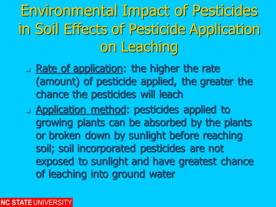 Environmental Impact of Pesticides in Soil Effects of Pesticide Application on Leaching Rate of application: the higher the rate (amount) of pesticide applied, the greater the chance the pesticides will leach Rate of application: the higher the rate (amount) of pesticide applied, the greater the chance the pesticides will leach Application method: pesticides applied to growing plants can be absorbed by the plants or broken down by sunlight before reaching soil; soil incorporated pesticides are not exposed to sunlight and have greatest chance of leaching into ground water Application method: pesticides applied to growing plants can be absorbed by the plants or broken down by sunlight before reaching soil; soil incorporated pesticides are not exposed to sunlight and have greatest chance of leaching into ground water