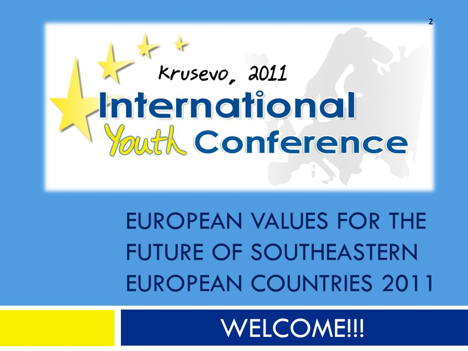 EUROPEAN VALUES FOR THE FUTURE OF SOUTHEASTERN EUROPEAN COUNTRIES 2011 WELCOME!!! 2