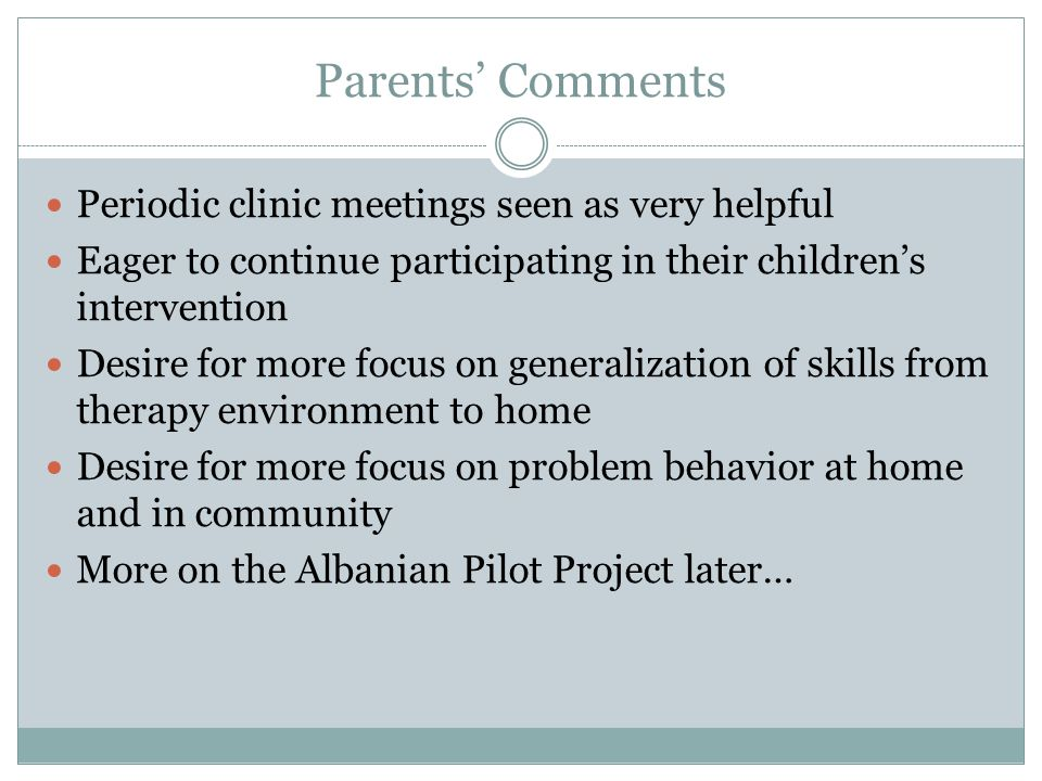 Parents' Comments Periodic clinic meetings seen as very helpful Eager to continue participating in their children's intervention Desire for more focus