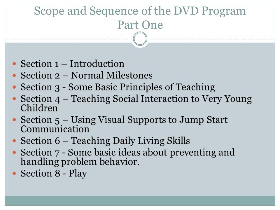 Scope and Sequence of the DVD Program Part One Section 1 – Introduction Section 2 – Normal Milestones Section 3 - Some Basic Principles of Teaching Se