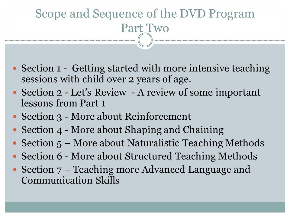 Scope and Sequence of the DVD Program Part Two Section 1 - Getting started with more intensive teaching sessions with child over 2 years of age. Secti