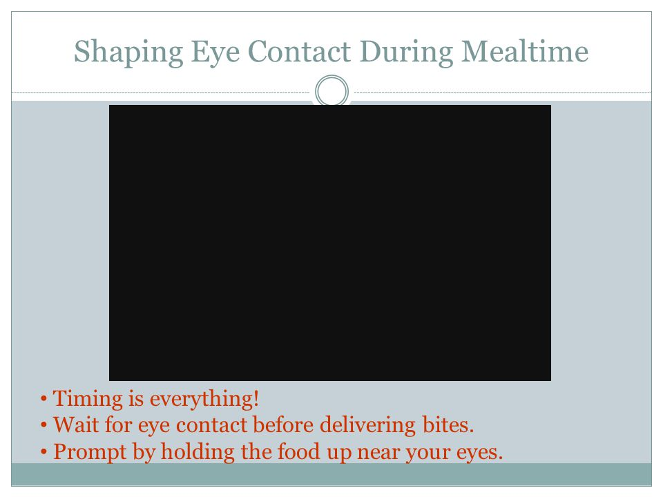 Shaping Eye Contact During Mealtime Timing is everything! Wait for eye contact before delivering bites. Prompt by holding the food up near your eyes.